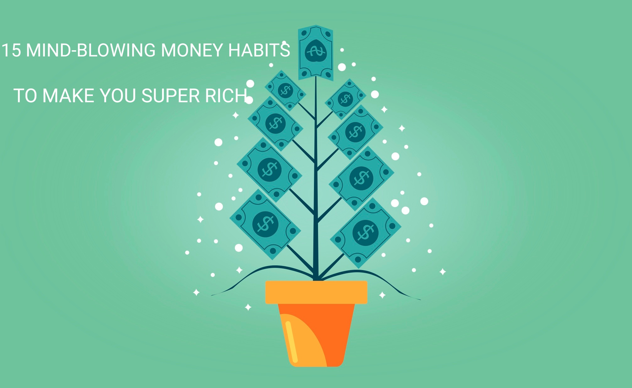 15 Mind-blowing Money Habits To Make You Super Rich. One Will Spice Up Your Marriage!